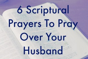 6 Scriptural Prayers To Pray Over Your Husband